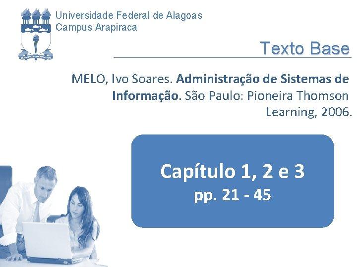 Universidade Federal de Alagoas Campus Arapiraca Texto Base MELO, Ivo Soares. Administração de Sistemas