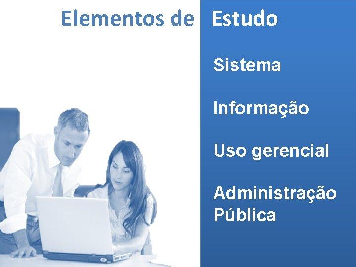 Elementos de Estudo Sistema Informação Uso gerencial Administração Pública (MELO, 2006)