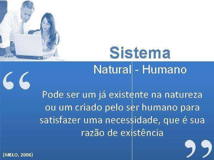 """"""" (MELO, 2006) Sistema Natural - Humano Pode ser um já existente na natureza"""