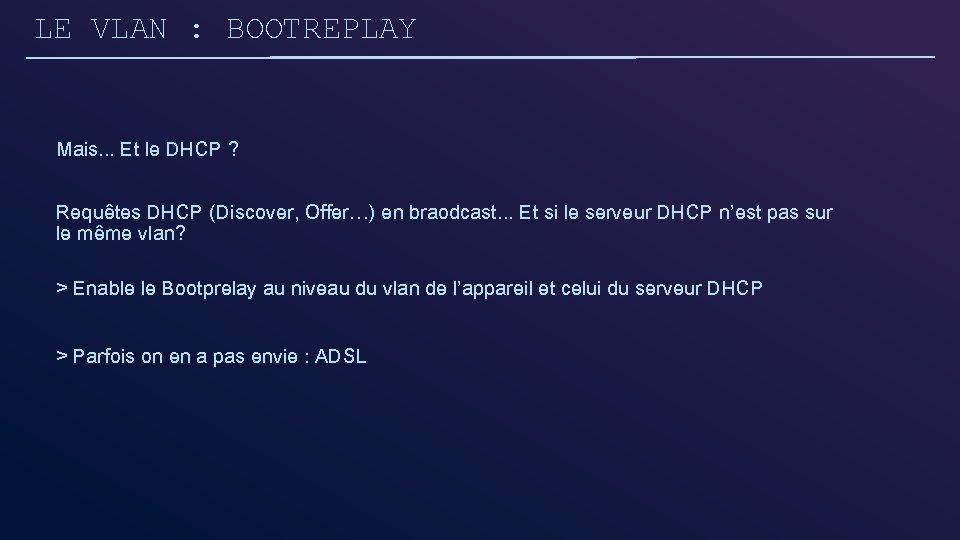 LE VLAN : BOOTREPLAY Mais. . . Et le DHCP ? Requêtes DHCP (Discover,