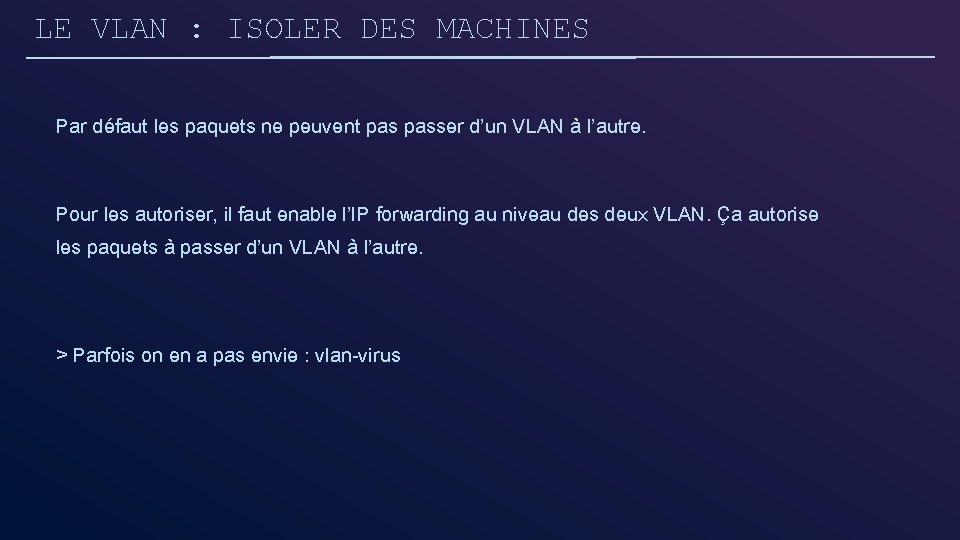 LE VLAN : ISOLER DES MACHINES Par défaut les paquets ne peuvent passer d'un