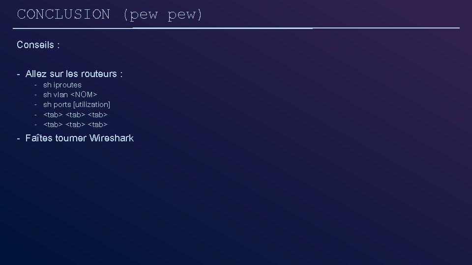 CONCLUSION (pew pew) Conseils : - Allez sur les routeurs : - sh iproutes