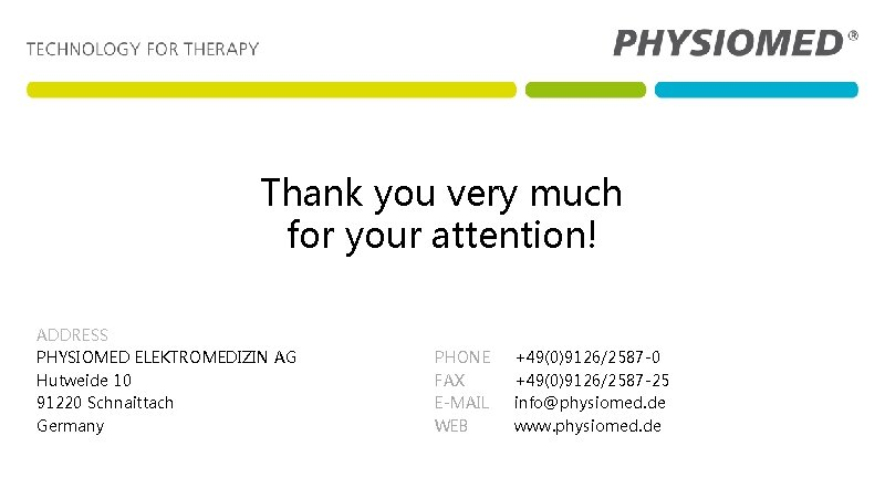 Thank you very much for your attention! ADDRESS PHYSIOMED ELEKTROMEDIZIN AG Hutweide 10 91220