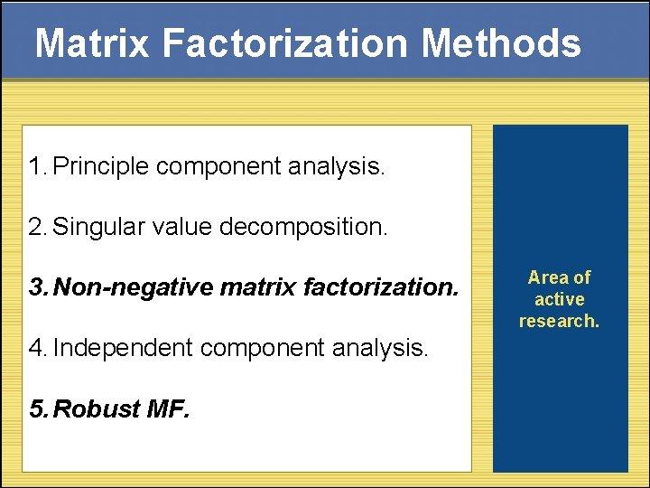 Matrix Factorization Methods 1. Principle component analysis. 2. Singular value decomposition. 3. Non-negative matrix