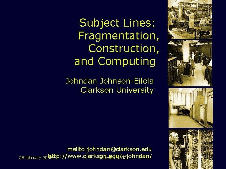 Subject Lines: Fragmentation, Construction, and Computing Johndan Johnson-Eilola Clarkson University mailto: johndan@clarkson. edu http:
