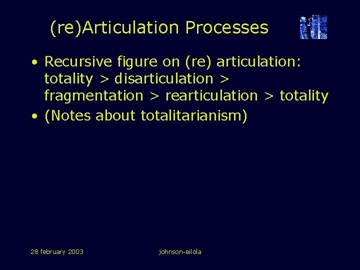 (re)Articulation Processes • Recursive figure on (re) articulation: totality > disarticulation > fragmentation >