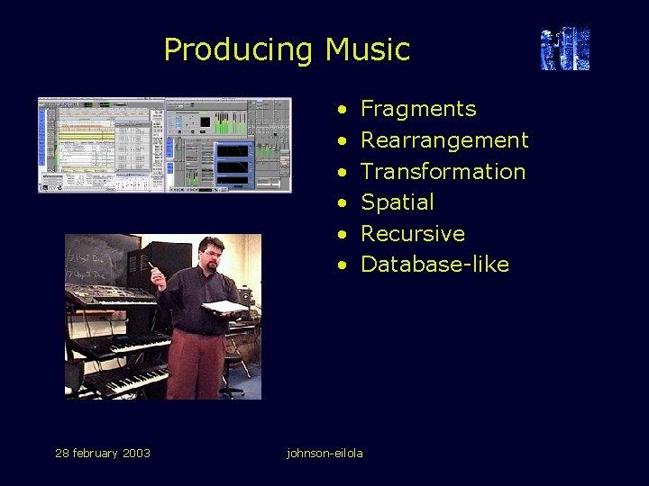 Producing Music • • • 28 february 2003 Fragments Rearrangement Transformation Spatial Recursive Database-like