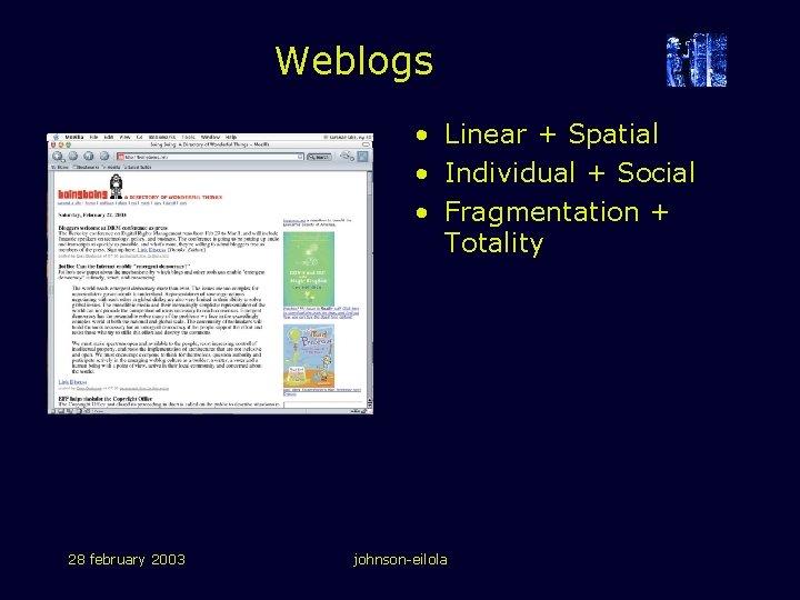 Weblogs • Linear + Spatial • Individual + Social • Fragmentation + Totality 28