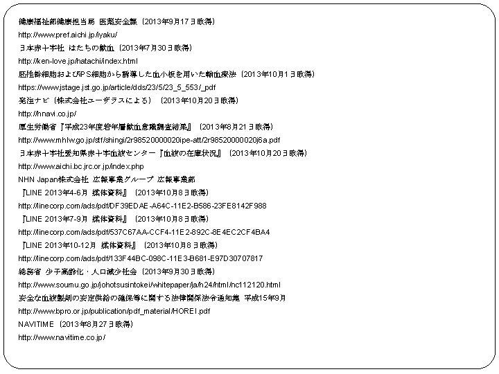 健康福祉部健康担当局 医薬安全課(2013年 9月17日取得) http: //www. pref. aichi. jp/iyaku/ 日本赤十字社 はたちの献血(2013年 7月30日取得) http: //ken-love. jp/hatachi/index.