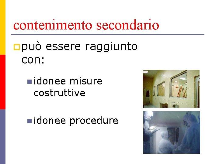 contenimento secondario p può essere raggiunto con: n idonee misure costruttive n idonee procedure