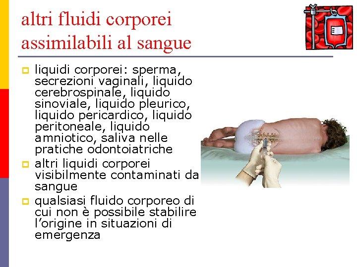 altri fluidi corporei assimilabili al sangue p p p liquidi corporei: sperma, secrezioni vaginali,