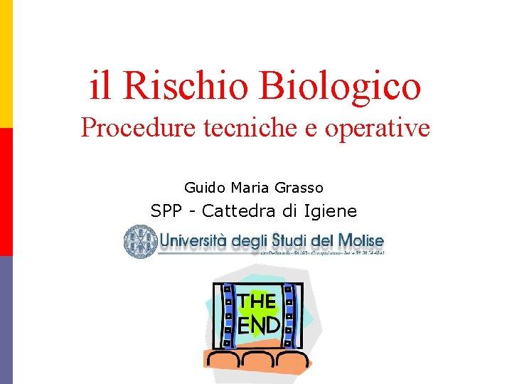 il Rischio Biologico Procedure tecniche e operative Guido Maria Grasso SPP - Cattedra di