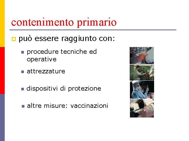contenimento primario p può essere raggiunto con: n procedure tecniche ed operative n attrezzature