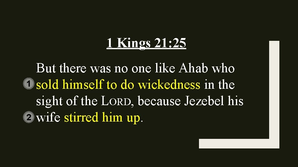1 Kings 21: 25 1 2 But there was no one like Ahab who