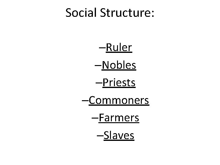 Social Structure: –Ruler –Nobles –Priests –Commoners –Farmers –Slaves