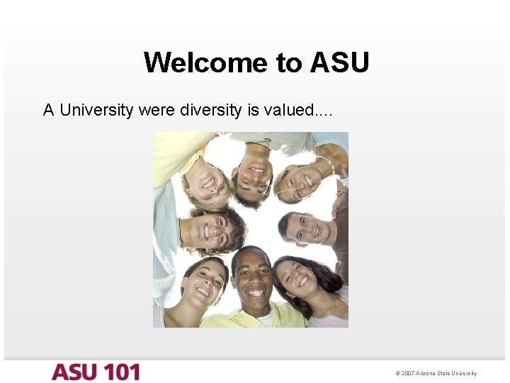 Welcome to ASU A University were diversity is valued. . © 2007 Arizona State