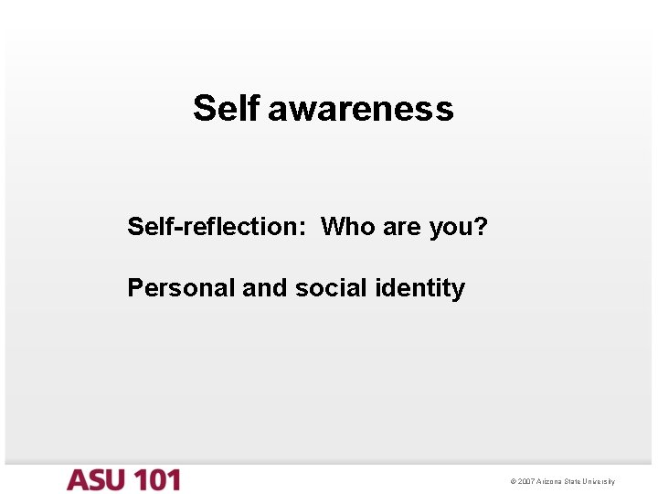 Self awareness Self-reflection: Who are you? Personal and social identity © 2007 Arizona State