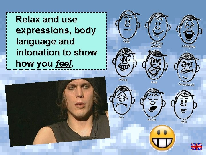 Relax and use expressions, body language and intonation to show you feel.