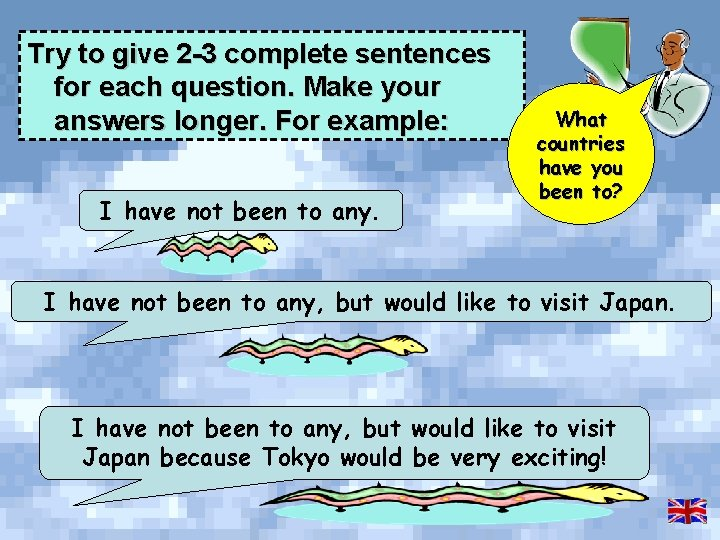Try to give 2 -3 complete sentences for each question. Make your answers longer.