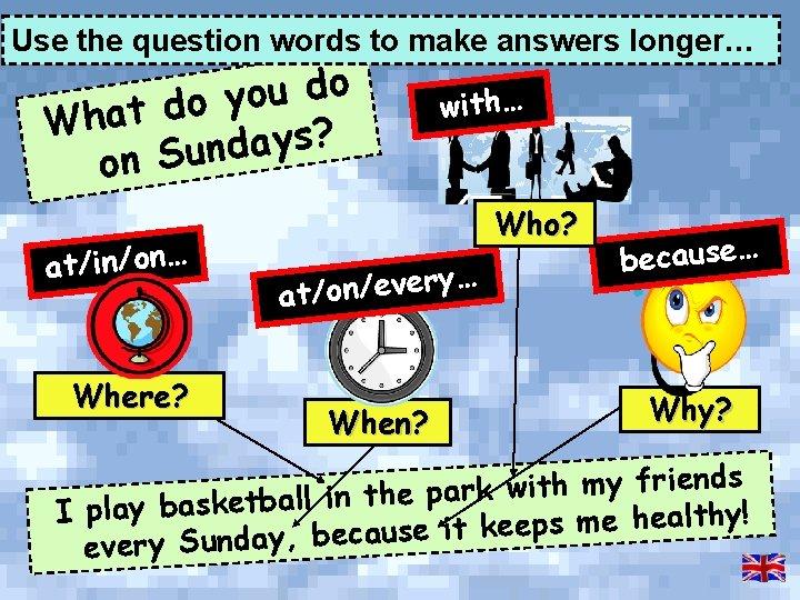 Use the question words to make answers longer… o d u o y o