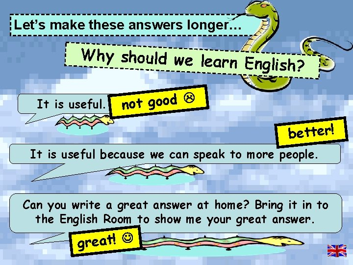 Let's make these answers longer… Why should we learn English? It is useful. not