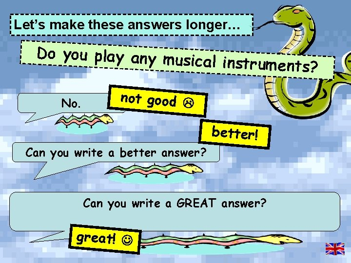 Let's make these answers longer… Do you play any mus ical instruments? No. not