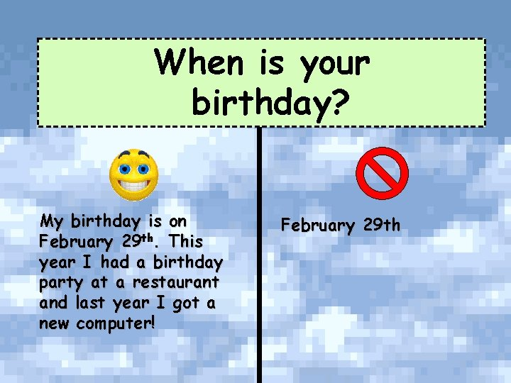 When is your birthday? My birthday is on February 29 th. This year I