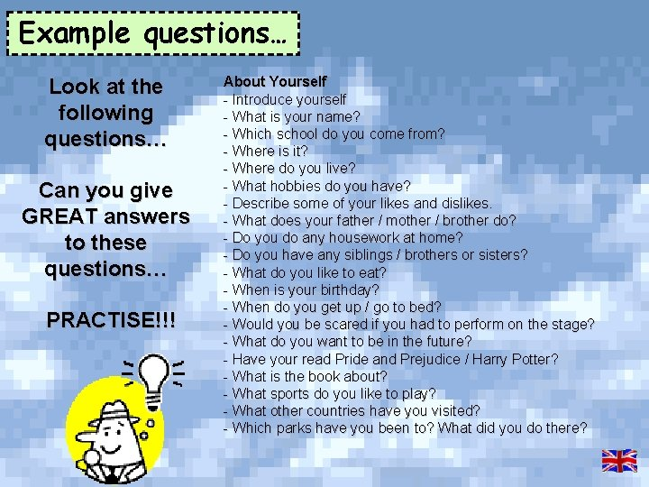 Example questions… Look at the following questions… Can you give GREAT answers to these