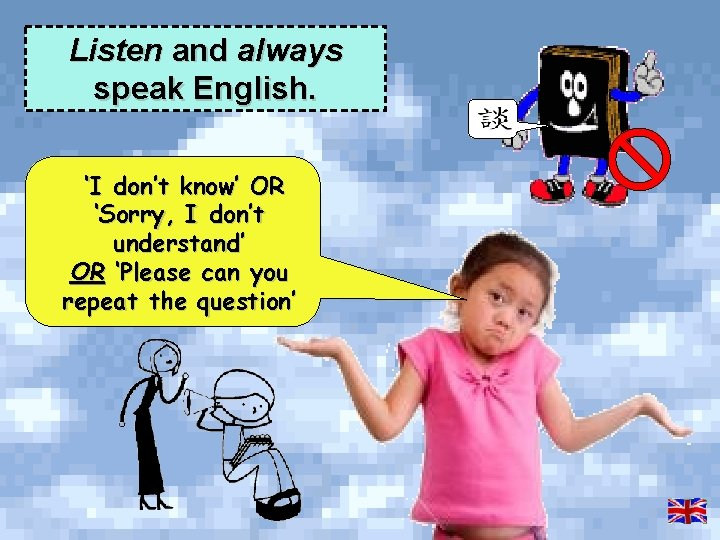 Listen and always speak English. 'I don't know' OR 'Sorry, I don't understand' OR
