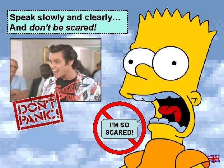 Speak slowly and clearly… And don't be scared! I'M SO SCARED!