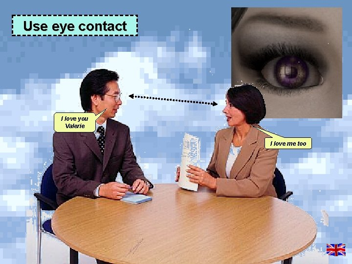 Use eye contact I love you Valerie I love me too