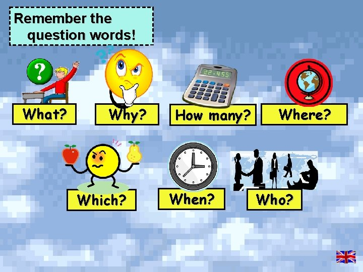 Remember the question words! What? Why? Which? How many? When? Where? Who?