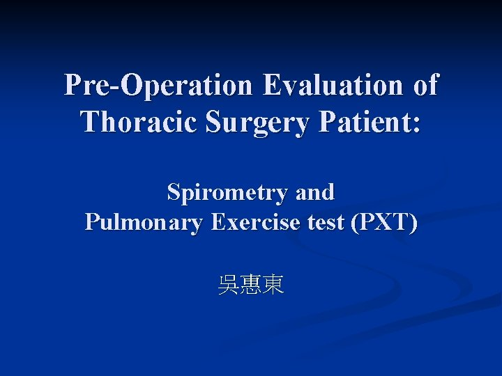 Pre-Operation Evaluation of Thoracic Surgery Patient: Spirometry and Pulmonary Exercise test (PXT) 吳惠東