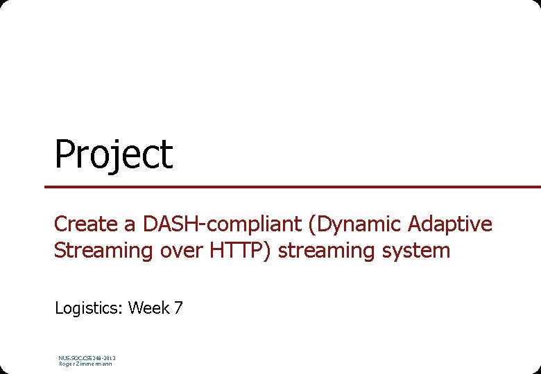 Project Create a DASH-compliant (Dynamic Adaptive Streaming over HTTP) streaming system Logistics: Week 7