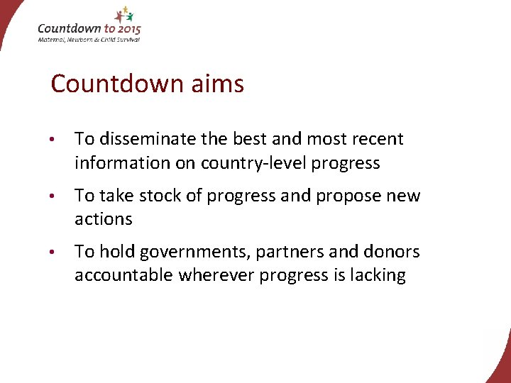 Countdown aims • To disseminate the best and most recent information on country-level progress