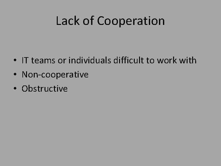 Lack of Cooperation • IT teams or individuals difficult to work with • Non-cooperative
