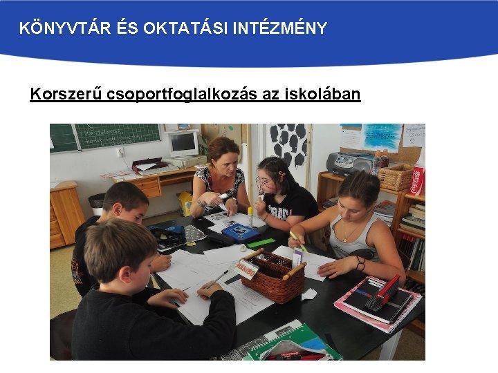 KÖNYVTÁR ÉS OKTATÁSI INTÉZMÉNY Korszerű csoportfoglalkozás az iskolában