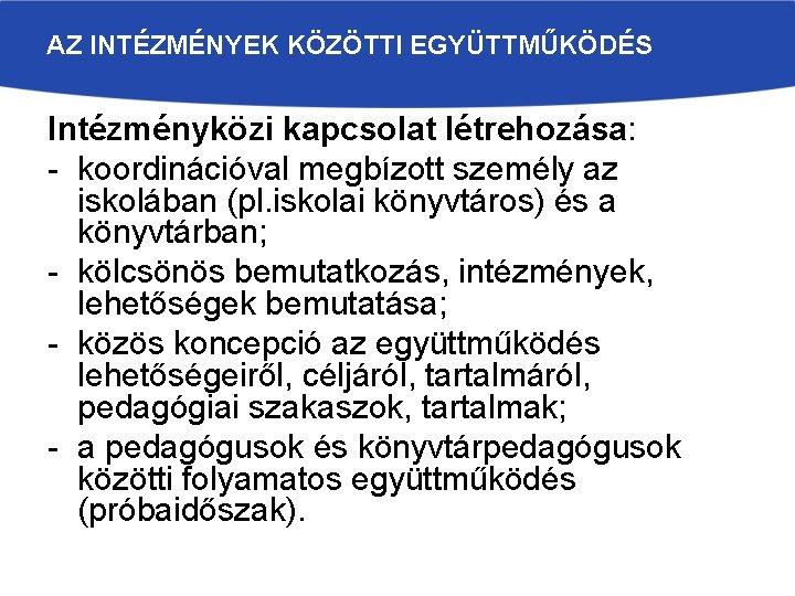 AZ INTÉZMÉNYEK KÖZÖTTI EGYÜTTMŰKÖDÉS Intézményközi kapcsolat létrehozása: - koordinációval megbízott személy az iskolában (pl.