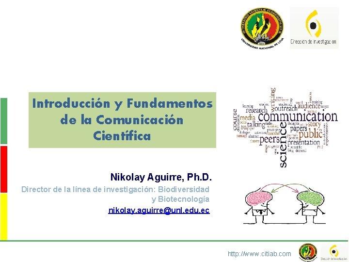 Introducción y Fundamentos de la Comunicación Científica Nikolay Aguirre, Ph. D. Director de la
