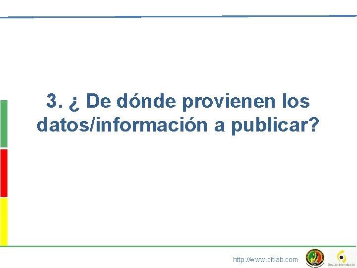3. ¿ De dónde provienen los datos/información a publicar? http: //www. citiab. com
