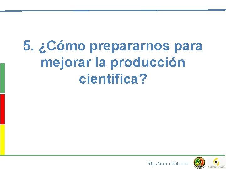 5. ¿Cómo prepararnos para mejorar la producción científica? http: //www. citiab. com