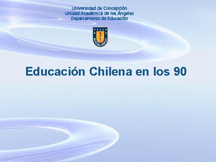 Universidad de Concepción Unidad Académica de los Ángeles Departamento de Educación Chilena en los