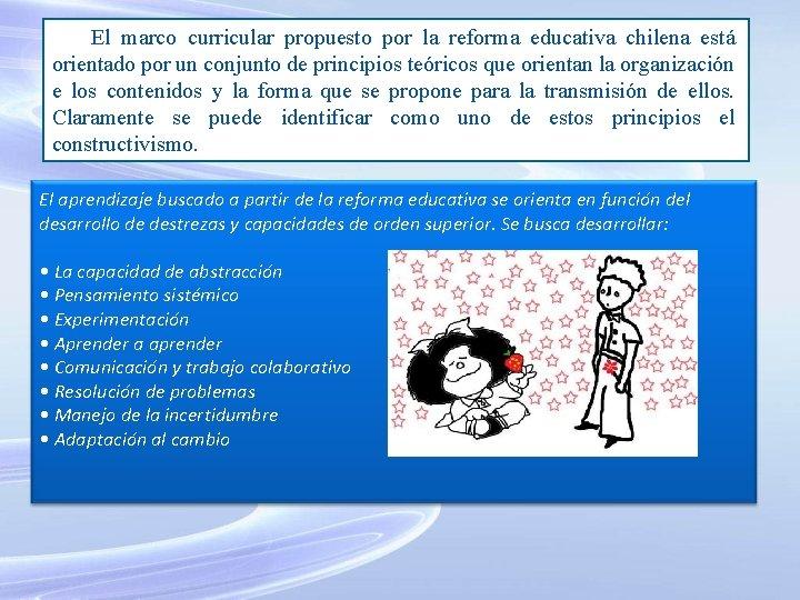 El marco curricular propuesto por la reforma educativa chilena está orientado por un conjunto