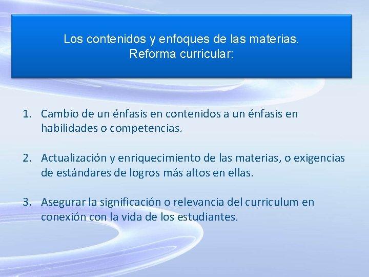 Los contenidos y enfoques de las materias. Reforma curricular: 1. Cambio de un énfasis