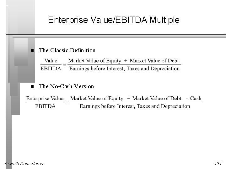 Enterprise Value/EBITDA Multiple The Classic Definition The No-Cash Version Aswath Damodaran 131