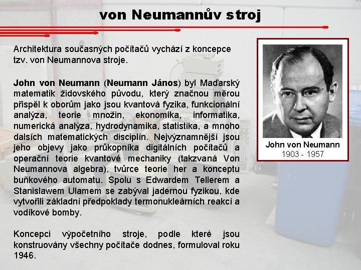von Neumannův stroj Architektura současných počítačů vychází z koncepce tzv. von Neumannova stroje. John