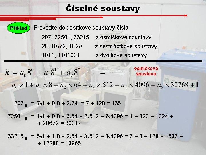 Číselné soustavy Příklad Převeďte do desítkové soustavy čísla 207, 72501, 33215 z osmičkové soustavy