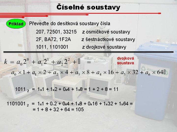 Číselné soustavy Příklad Převeďte do desítková soustavy čísla 207, 72501, 33215 z osmičkové soustavy