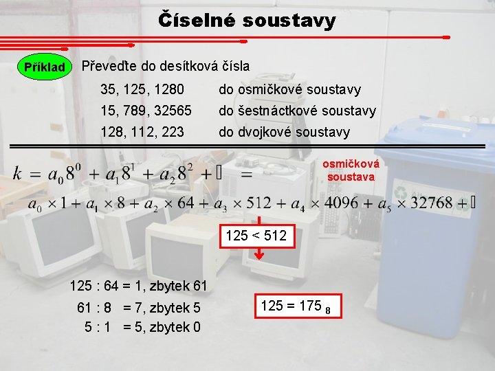 Číselné soustavy Příklad Převeďte do desítková čísla 35, 1280 do osmičkové soustavy 15, 789,