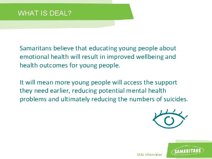 WHAT IS DEAL? Samaritans believe that educating young people about emotional health will result